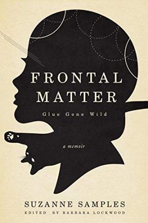 "Book jacket to Dr. Suzanne Samples memoir ""Frontal Matter: Glue Gone Wild."""
