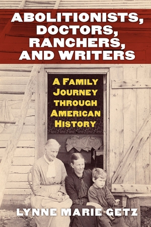 """Abolitionists, Doctors, Ranchers, and Writers: A Family Journey through American History,"" in which Appalachian historian Dr. Lynne Getz traces the lives of three generations of the Faunce family though the family's letter correspondence, is the winner of the Western Association of Women Historians' Barbara ""Penny"" Kanner Prize. University Press of Kansas image"