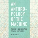 Book Cover of Anthropology of the Machine: Tokyo's Commuter Train Network by Michael Fisch