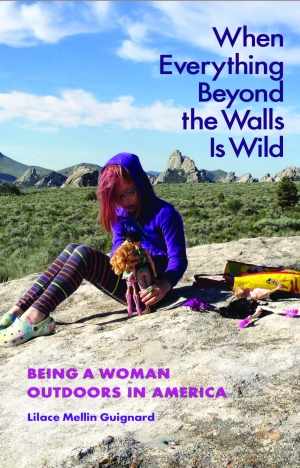 """""""When Everything Beyond the Walls Is Wild: Being a Woman Outdoors in America"""" by Lilace Mellin Guignard - Book jacket cover image, photo submitted."""